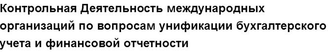"""Учебная работа № 00680.  """"Контрольная Деятельность международных организаций по вопросам унификации бухгалтерского учета и финансовой отчетности"""