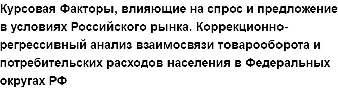 """Учебная работа № 68339.  """"Курсовая Факторы, влияющие на спрос и предложение в условиях Российского рынка. Коррекционно-регрессивный анализ взаимосвязи товарооборота и потребительских расходов населения в Федеральных округах РФ"""